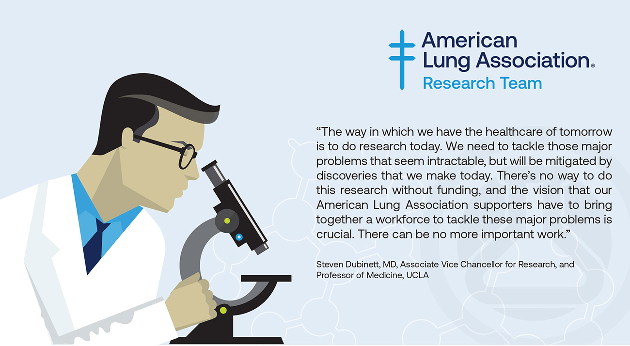 Illustration of researcher with quote: The way in which we have the healthcare of tomorrow is to do research today. We need to tackle those major problems that seem intractable, but will be mitigated by discoveries that we make today. There's no way to do this research without funding, and the vision that our American Lung Association supporters have to bring together a workforce to tackle these major problems is crucial. There can be no more important work."
